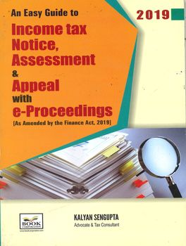 An Easy Guide To Income tax Notice, Assessment & Appeal with e-Proceedings [As Amended by the Finance Act, 2019]